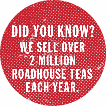 Did you know? We sell over 2 million Roadhouse Teas each year